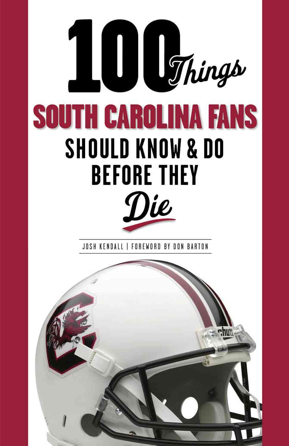100 Things South Carolina Fans Should Know & Do Before They Die By Kendall, Josh